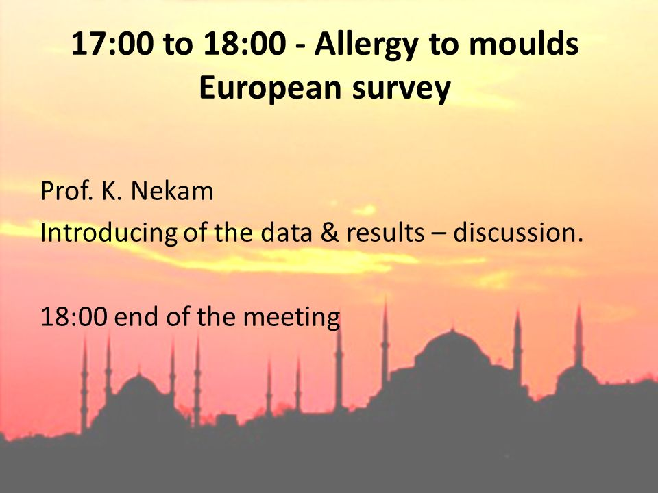 17:00 to 18:00 - Allergy to moulds European survey Prof. K. Nekam Introducing of the data & results – discussion. 18:00 end of the meeting