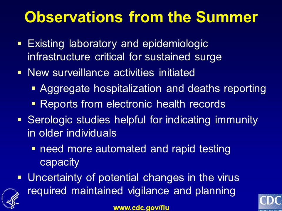 www.cdc.gov/flu Observations from the Summer Existing laboratory and epidemiologic infrastructure critical for sustained surge New surveillance activi