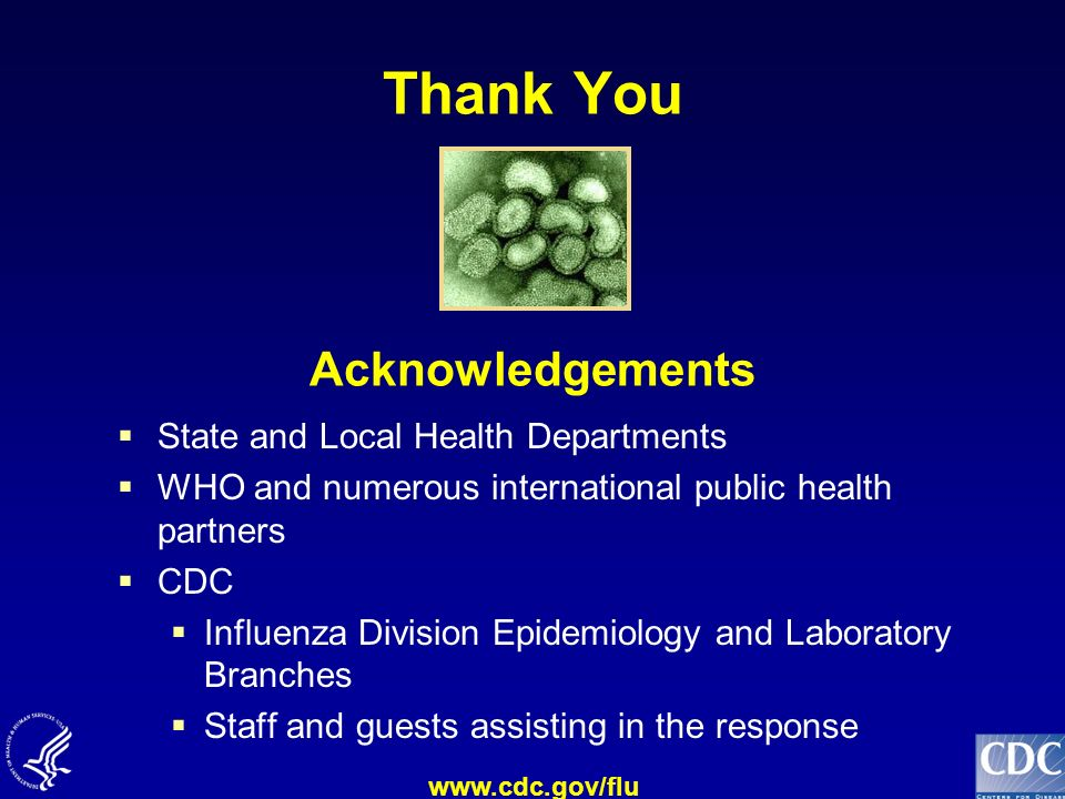 www.cdc.gov/flu Thank You Acknowledgements State and Local Health Departments WHO and numerous international public health partners CDC Influenza Divi
