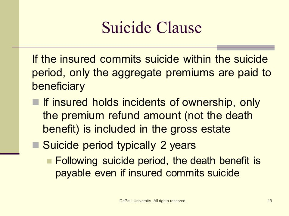 Suicide Clause If the insured commits suicide within the suicide period, only the aggregate premiums are paid to beneficiary If insured holds incident
