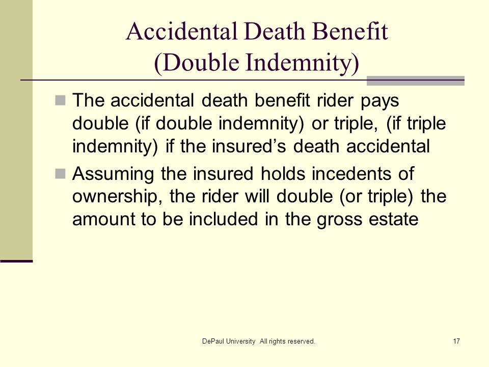 Accidental Death Benefit (Double Indemnity) The accidental death benefit rider pays double (if double indemnity) or triple, (if triple indemnity) if t