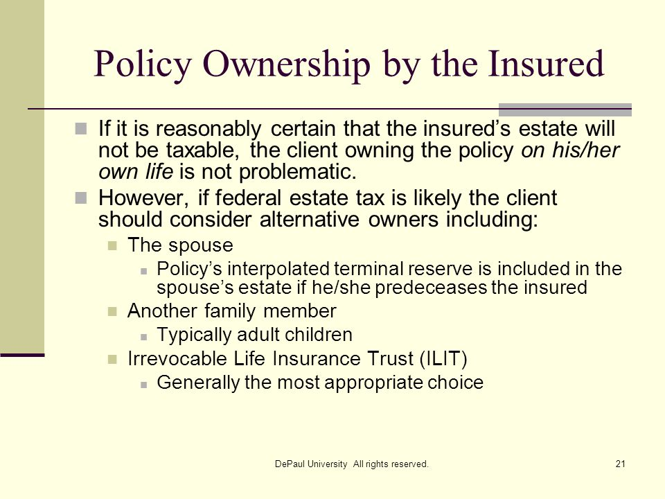 Policy Ownership by the Insured If it is reasonably certain that the insureds estate will not be taxable, the client owning the policy on his/her own
