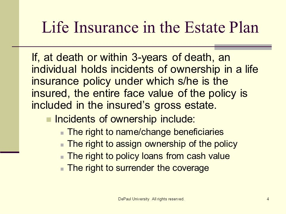 Life Insurance in the Estate Plan If, at death or within 3-years of death, an individual holds incidents of ownership in a life insurance policy under