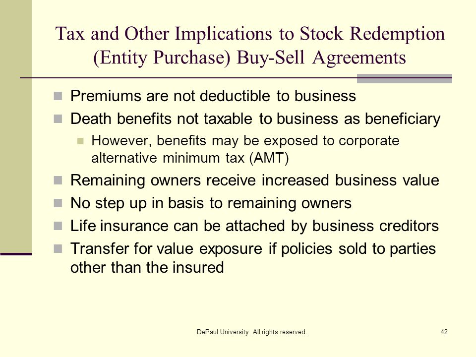 Tax and Other Implications to Stock Redemption (Entity Purchase) Buy-Sell Agreements Premiums are not deductible to business Death benefits not taxabl