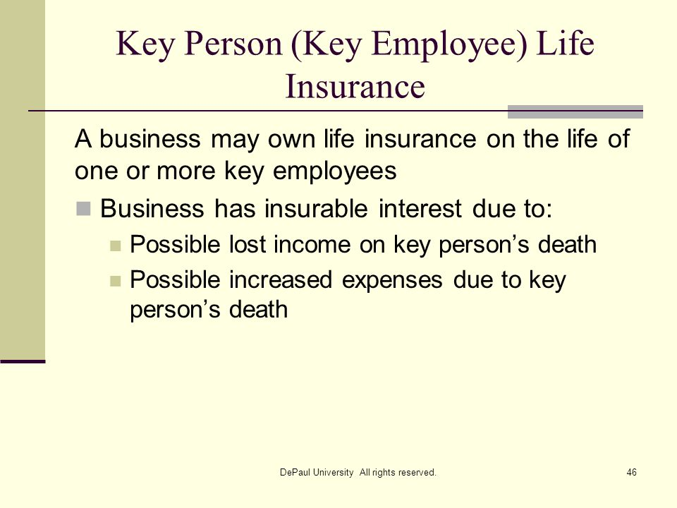 Key Person (Key Employee) Life Insurance A business may own life insurance on the life of one or more key employees Business has insurable interest du