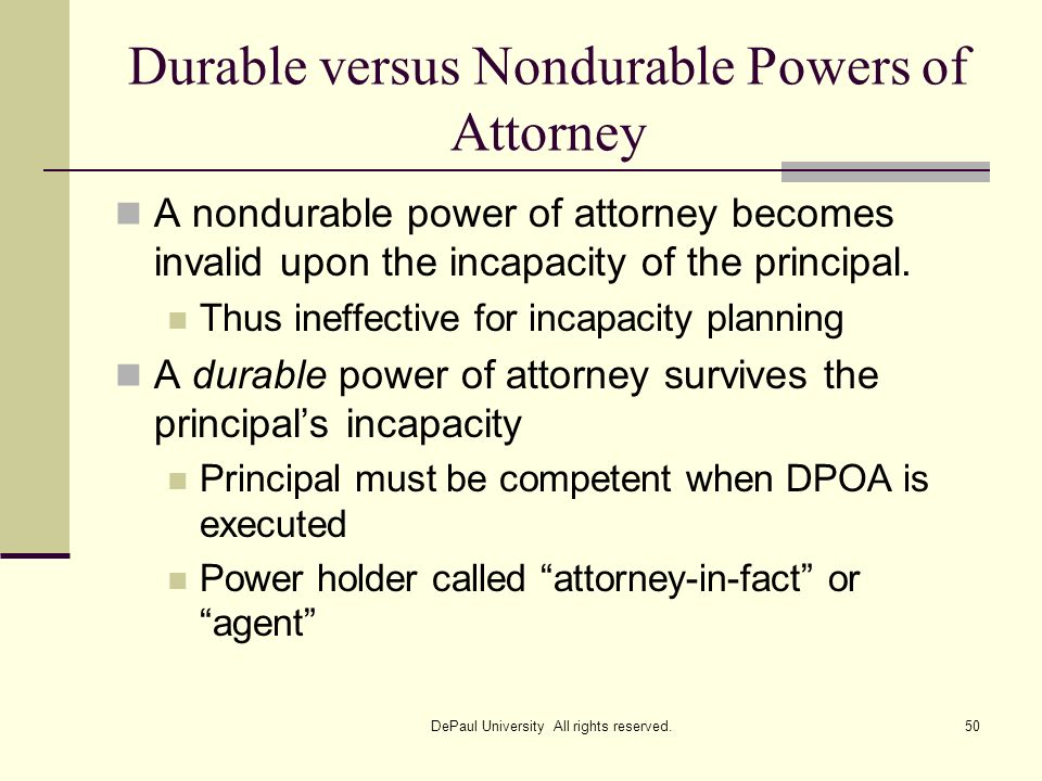 Durable versus Nondurable Powers of Attorney A nondurable power of attorney becomes invalid upon the incapacity of the principal. Thus ineffective for