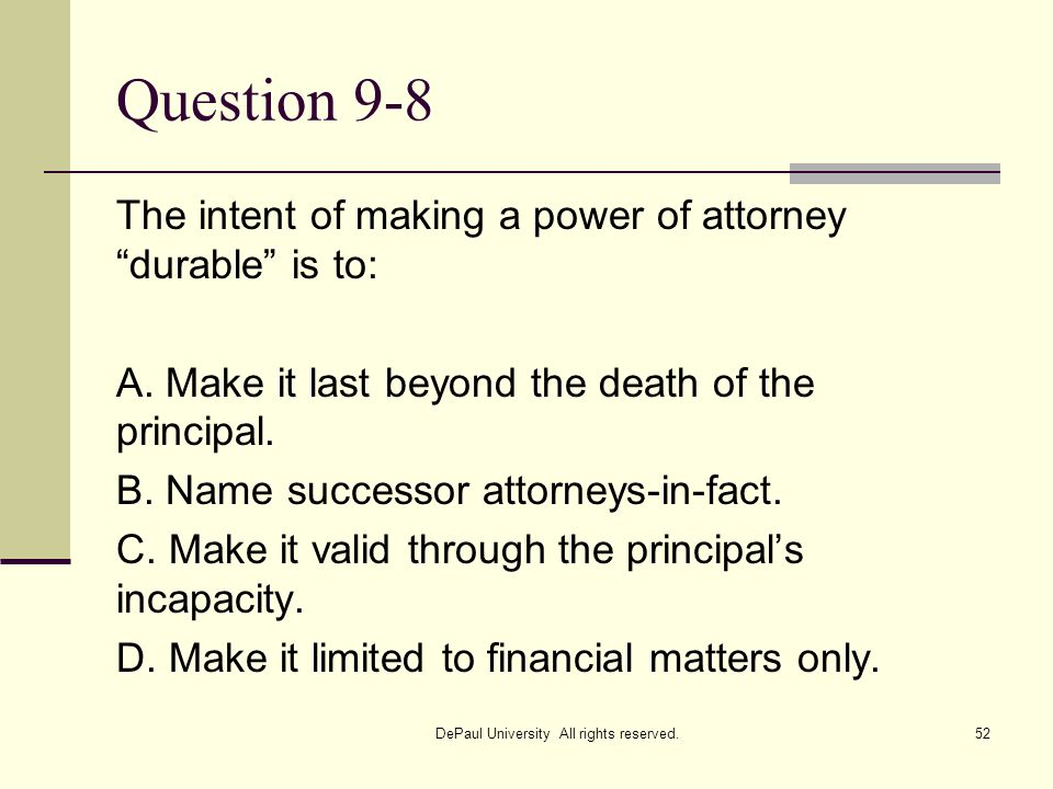 Question 9-8 The intent of making a power of attorney durable is to: A. Make it last beyond the death of the principal. B. Name successor attorneys-in