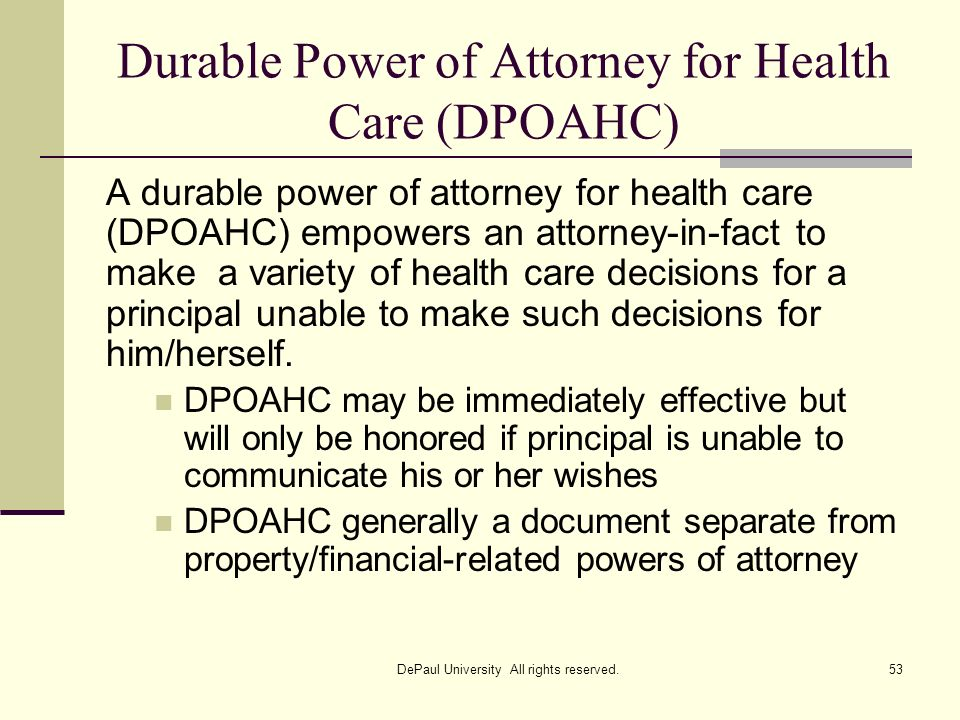 Durable Power of Attorney for Health Care (DPOAHC) A durable power of attorney for health care (DPOAHC) empowers an attorney-in-fact to make a variety
