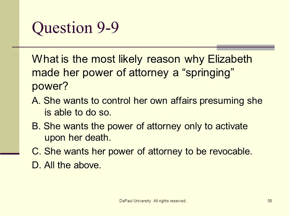 Question 9-9 What is the most likely reason why Elizabeth made her power of attorney a springing power? A. She wants to control her own affairs presum
