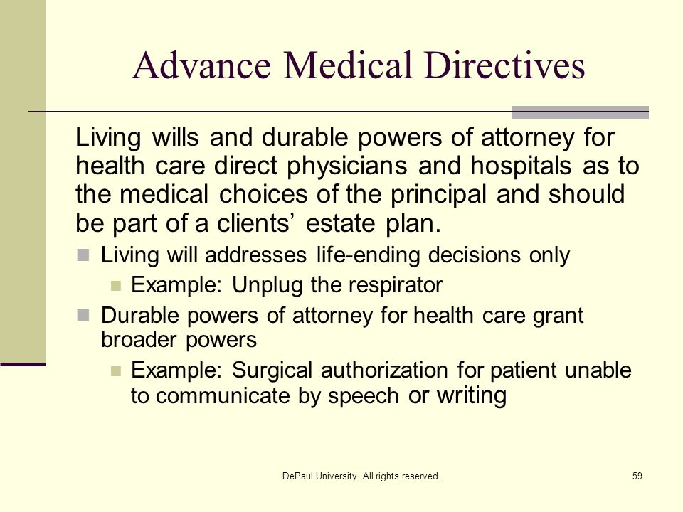 Advance Medical Directives Living wills and durable powers of attorney for health care direct physicians and hospitals as to the medical choices of th