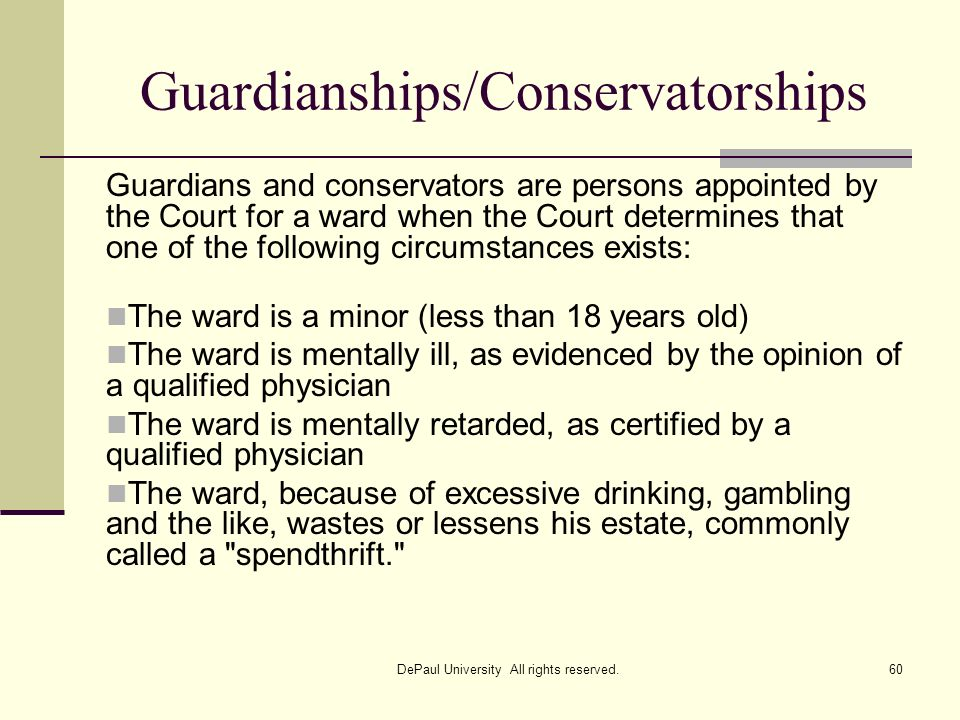 Guardianships/Conservatorships Guardians and conservators are persons appointed by the Court for a ward when the Court determines that one of the foll