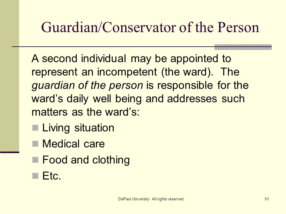 Guardian/Conservator of the Person A second individual may be appointed to represent an incompetent (the ward). The guardian of the person is responsi