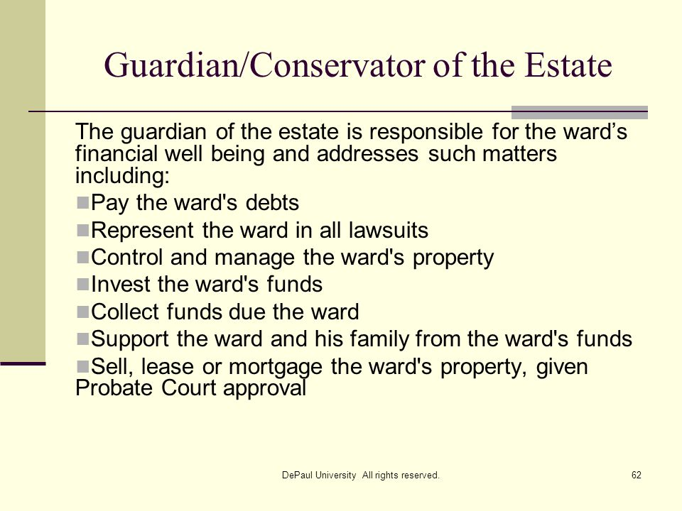 Guardian/Conservator of the Estate The guardian of the estate is responsible for the wards financial well being and addresses such matters including: