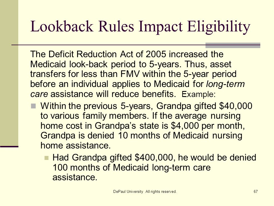 Lookback Rules Impact Eligibility The Deficit Reduction Act of 2005 increased the Medicaid look-back period to 5-years. Thus, asset transfers for less