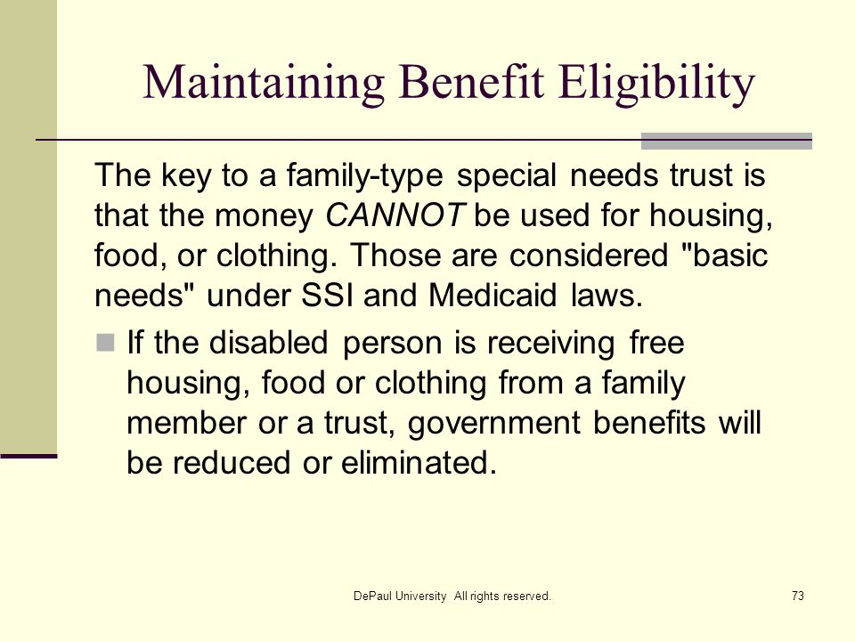 Maintaining Benefit Eligibility The key to a family-type special needs trust is that the money CANNOT be used for housing, food, or clothing. Those ar