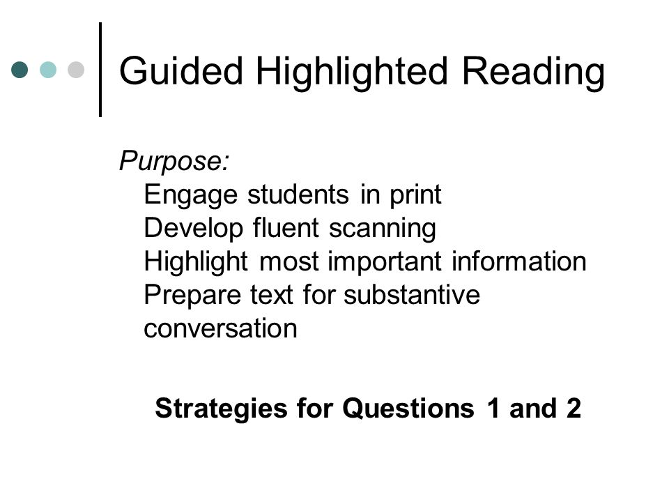 Guided Highlighted Reading Purpose: Engage students in print Develop fluent scanning Highlight most important information Prepare text for substantive conversation Strategies for Questions 1 and 2