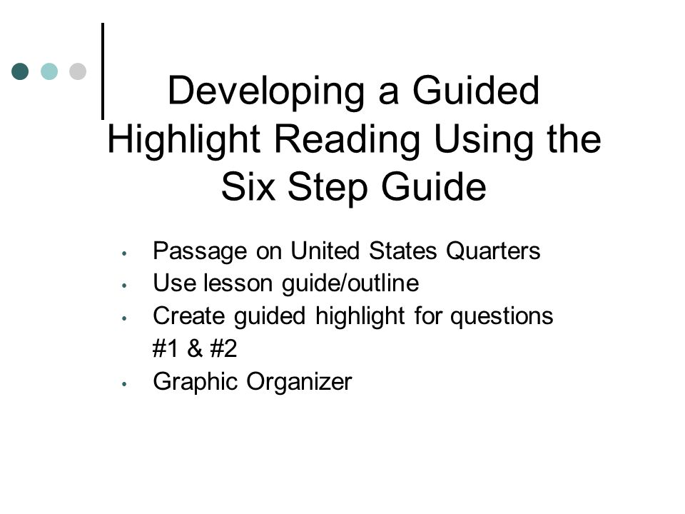 Developing a Guided Highlight Reading Using the Six Step Guide Passage on United States Quarters Use lesson guide/outline Create guided highlight for questions #1 & #2 Graphic Organizer