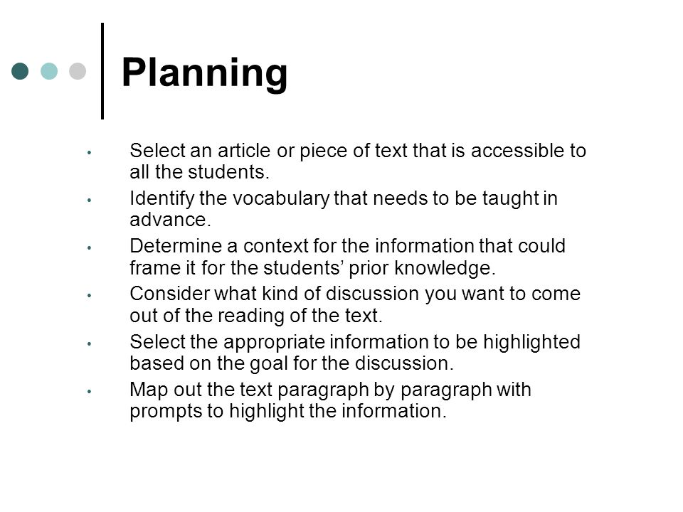 Planning Select an article or piece of text that is accessible to all the students. Identify the vocabulary that needs to be taught in advance. Determ