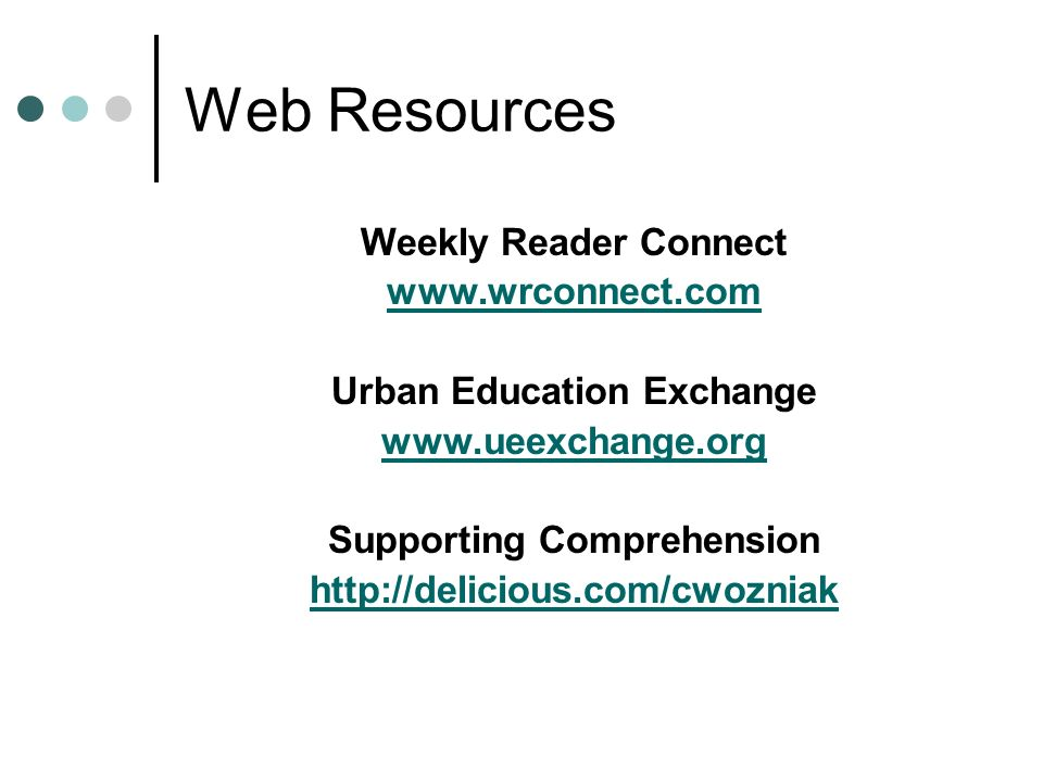 Web Resources Weekly Reader Connect www.wrconnect.com Urban Education Exchange www.ueexchange.org Supporting Comprehension http://delicious.com/cwozniak
