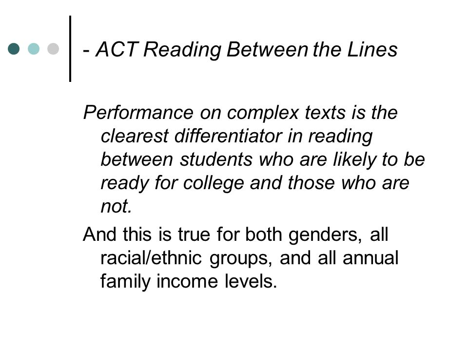 - ACT Reading Between the Lines Performance on complex texts is the clearest differentiator in reading between students who are likely to be ready for college and those who are not.