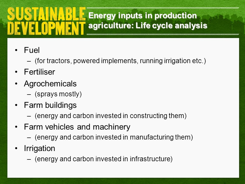 Energy inputs in production agriculture: Life cycle analysis Fuel –(for tractors, powered implements, running irrigation etc.) Fertiliser Agrochemical