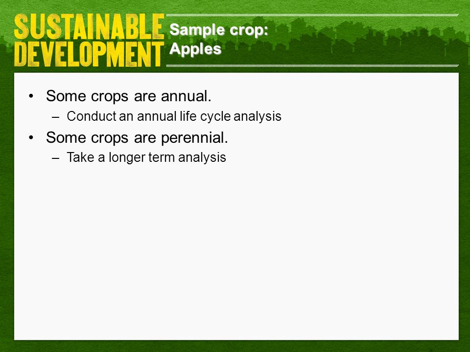 Sample crop: Apples Some crops are annual. –Conduct an annual life cycle analysis Some crops are perennial. –Take a longer term analysis