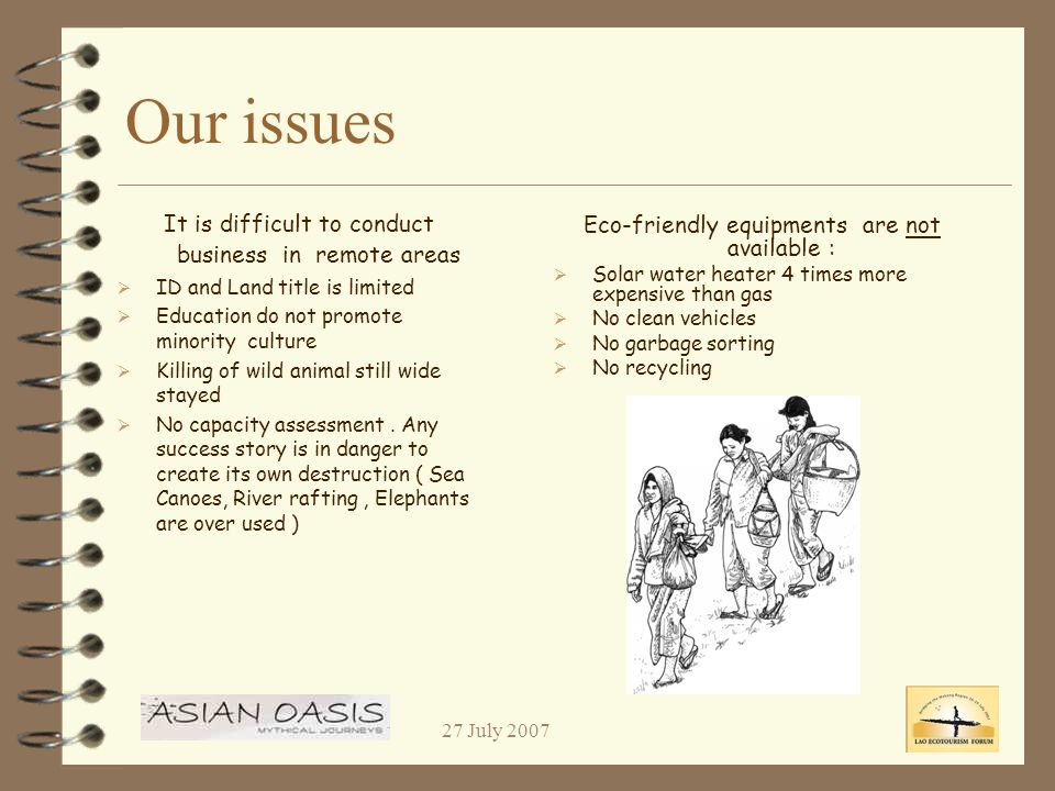 27 July 2007 Our issues Eco-friendly equipments are not available : Solar water heater 4 times more expensive than gas No clean vehicles No garbage sorting No recycling It is difficult to conduct business in remote areas ID and Land title is limited Education do not promote minority culture Killing of wild animal still wide stayed No capacity assessment.
