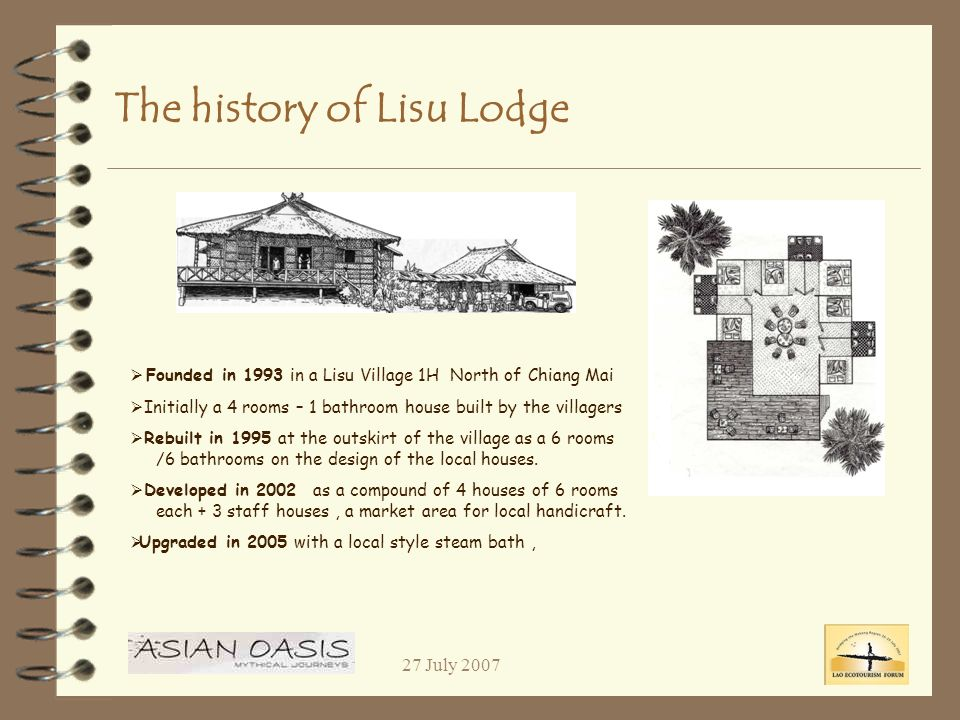 27 July 2007 The history of Lisu Lodge Founded in 1993 in a Lisu Village 1H North of Chiang Mai Initially a 4 rooms – 1 bathroom house built by the villagers Rebuilt in 1995 at the outskirt of the village as a 6 rooms /6 bathrooms on the design of the local houses.