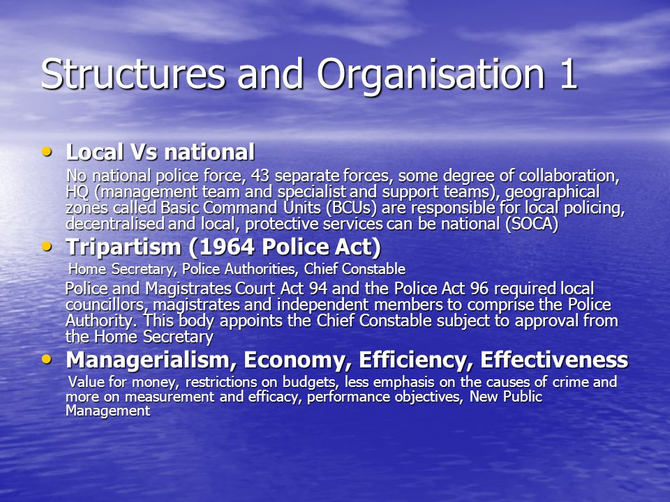 Structures and Organisation 1 Local Vs national Local Vs national No national police force, 43 separate forces, some degree of collaboration, HQ (management team and specialist and support teams), geographical zones called Basic Command Units (BCUs) are responsible for local policing, decentralised and local, protective services can be national (SOCA) No national police force, 43 separate forces, some degree of collaboration, HQ (management team and specialist and support teams), geographical zones called Basic Command Units (BCUs) are responsible for local policing, decentralised and local, protective services can be national (SOCA) Tripartism (1964 Police Act) Tripartism (1964 Police Act) Home Secretary, Police Authorities, Chief Constable Home Secretary, Police Authorities, Chief Constable Police and Magistrates Court Act 94 and the Police Act 96 required local councillors, magistrates and independent members to comprise the Police Authority.