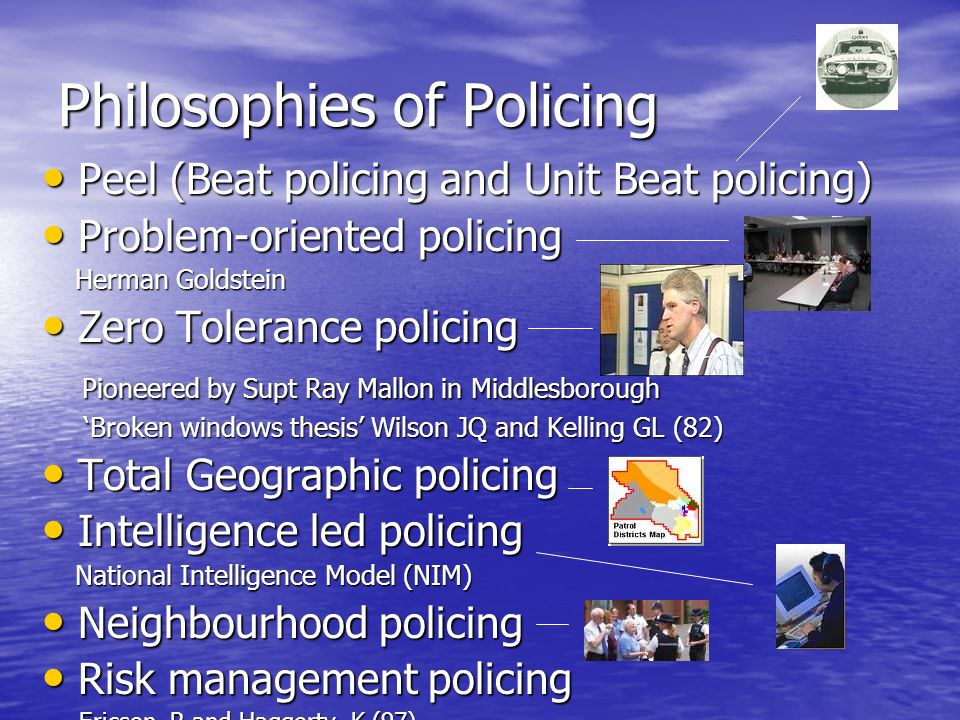Philosophies of Policing Peel (Beat policing and Unit Beat policing) Peel (Beat policing and Unit Beat policing) Problem-oriented policing Problem-oriented policing Herman Goldstein Herman Goldstein Zero Tolerance policing Zero Tolerance policing Pioneered by Supt Ray Mallon in Middlesborough Pioneered by Supt Ray Mallon in Middlesborough Broken windows thesis Wilson JQ and Kelling GL (82) Broken windows thesis Wilson JQ and Kelling GL (82) Total Geographic policing Total Geographic policing Intelligence led policing Intelligence led policing National Intelligence Model (NIM) National Intelligence Model (NIM) Neighbourhood policing Neighbourhood policing Risk management policing Risk management policing Ericson, R and Haggerty, K (97) Ericson, R and Haggerty, K (97)
