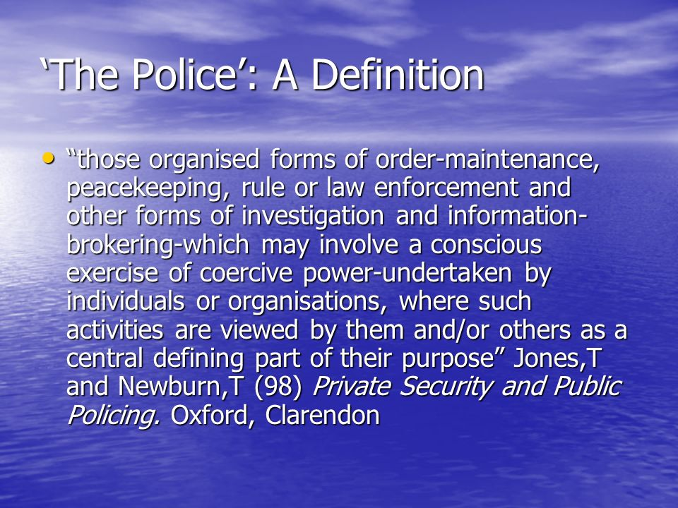 The Police: A Definition those organised forms of order-maintenance, peacekeeping, rule or law enforcement and other forms of investigation and information- brokering-which may involve a conscious exercise of coercive power-undertaken by individuals or organisations, where such activities are viewed by them and/or others as a central defining part of their purpose Jones,T and Newburn,T (98) Private Security and Public Policing.