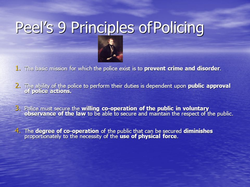 Peels 9 Principles of Policing 1. The basic mission for which the police exist is to prevent crime and disorder. 2. The ability of the police to perfo