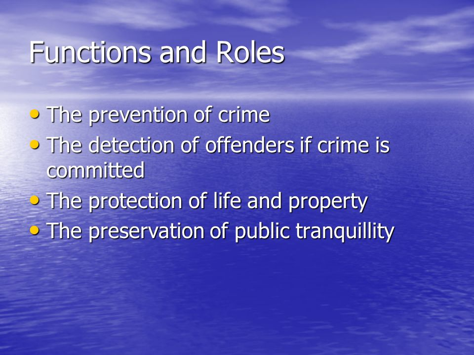Functions and Roles The prevention of crime The prevention of crime The detection of offenders if crime is committed The detection of offenders if crime is committed The protection of life and property The protection of life and property The preservation of public tranquillity The preservation of public tranquillity