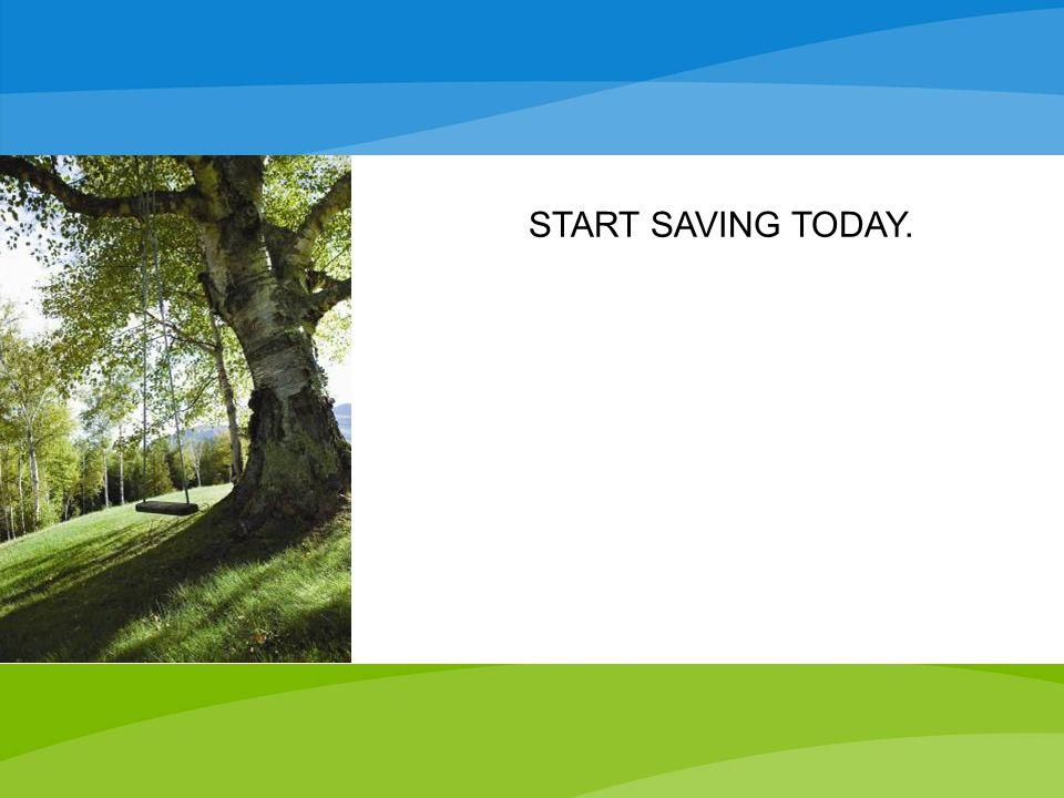 START SAVING TODAY.