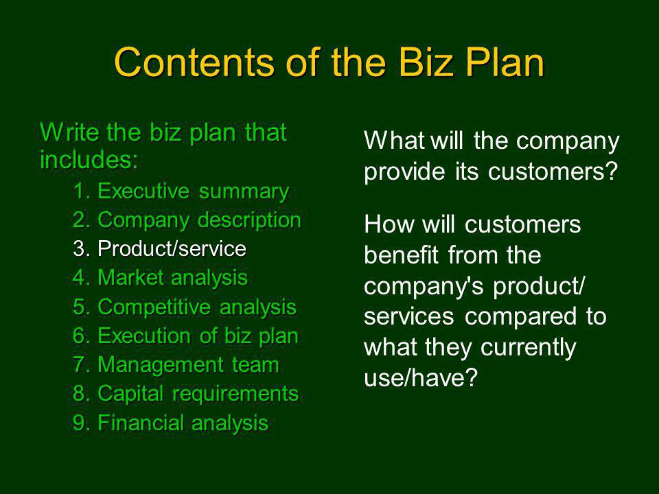 Contents of the Biz Plan Write the biz plan that includes: 1.Executive summary 2.Company description 3.Product/service 4.Market analysis 5.Competitive analysis 6.Execution of biz plan 7.Management team 8.Capital requirements 9.Financial analysis What will the company provide its customers.