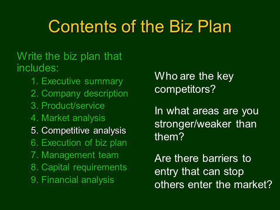 Contents of the Biz Plan Write the biz plan that includes: 1.Executive summary 2.Company description 3.Product/service 4.Market analysis 5.Competitive analysis 6.Execution of biz plan 7.Management team 8.Capital requirements 9.Financial analysis Who are the key competitors.
