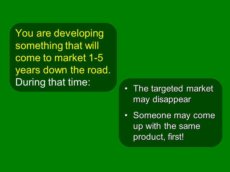 You are developing something that will come to market 1-5 years down the road. During that time: The targeted market may disappearThe targeted market