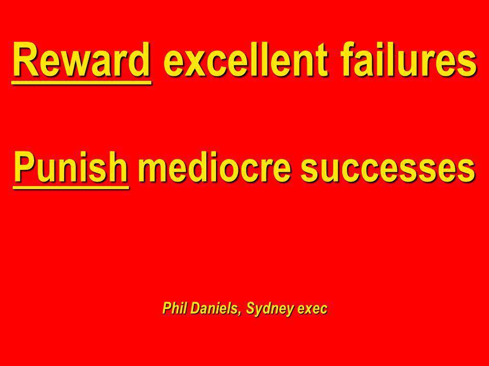 Reward excellent failures Punish mediocre successes Phil Daniels, Sydney exec
