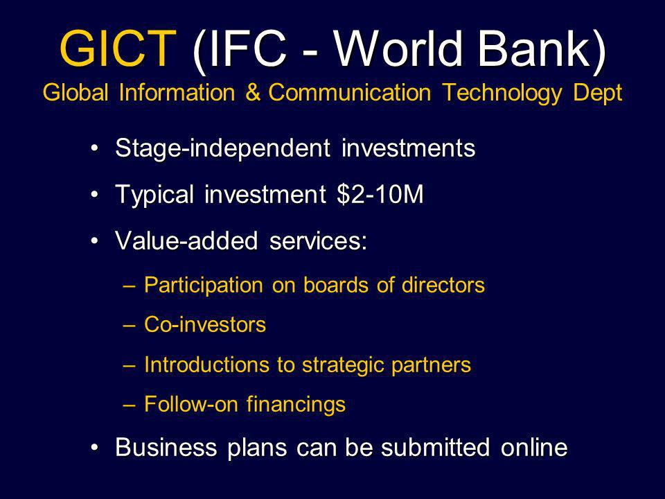 GICT (IFC - World Bank) Global Information & Communication Technology Dept Stage-independent investmentsStage-independent investments Typical investment $2-10MTypical investment $2-10M Value-added services:Value-added services: –Participation on boards of directors –Co-investors –Introductions to strategic partners –Follow-on financings Business plans can be submitted onlineBusiness plans can be submitted online