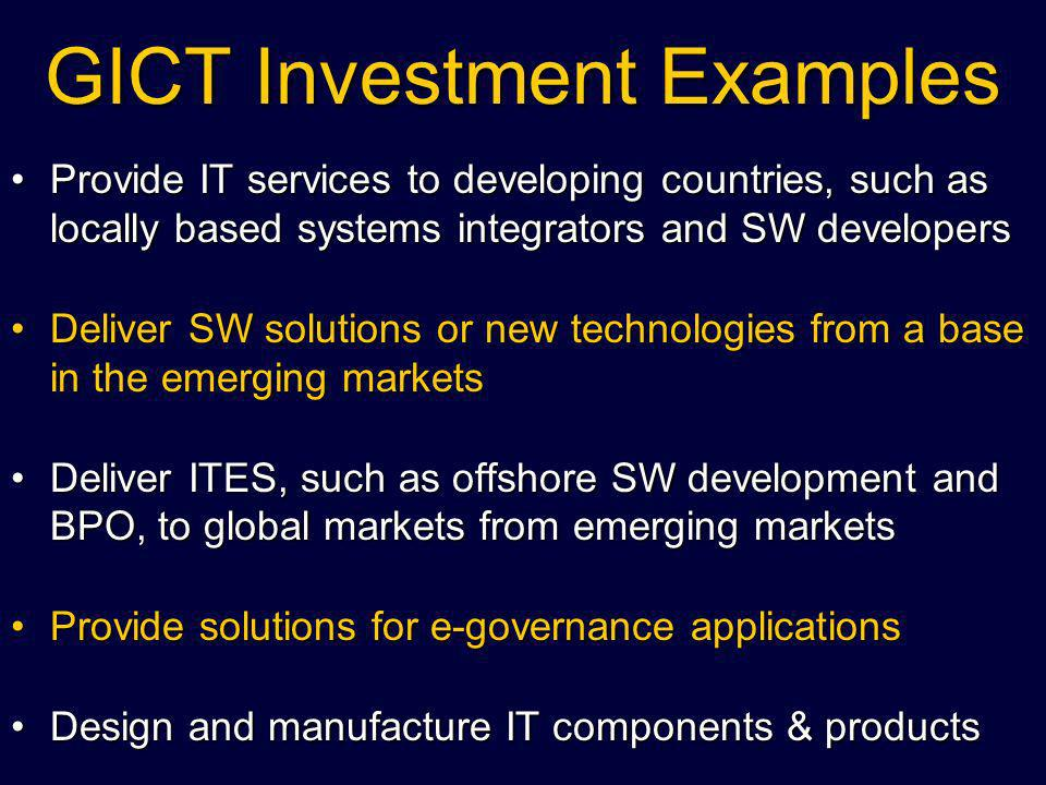 GICT Investment Examples Provide IT services to developing countries, such as locally based systems integrators and SW developersProvide IT services to developing countries, such as locally based systems integrators and SW developers Deliver SW solutions or new technologies from a base in the emerging marketsDeliver SW solutions or new technologies from a base in the emerging markets Deliver ITES, such as offshore SW development and BPO, to global markets from emerging marketsDeliver ITES, such as offshore SW development and BPO, to global markets from emerging markets Provide solutions for e-governance applicationsProvide solutions for e-governance applications Design and manufacture IT components & productsDesign and manufacture IT components & products