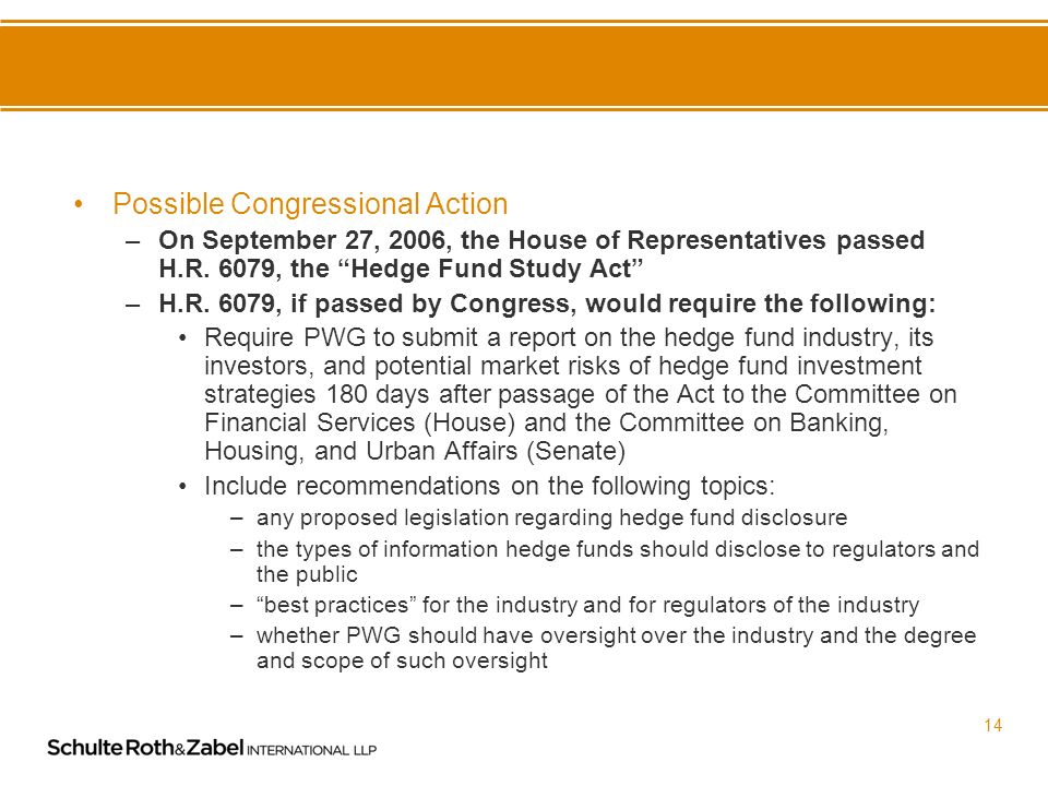 13 Treasury Action/Presidents Working Group on Financial Markets –PWG is encouraged by efforts in credit risk management taken to date –PWG does not recommend direct regulation of hedge funds –Treasury is currently examining whether hedge funds and other phenomena such as derivatives and alternative investments, have the potential to change overall level of risk in markets and financial institutions