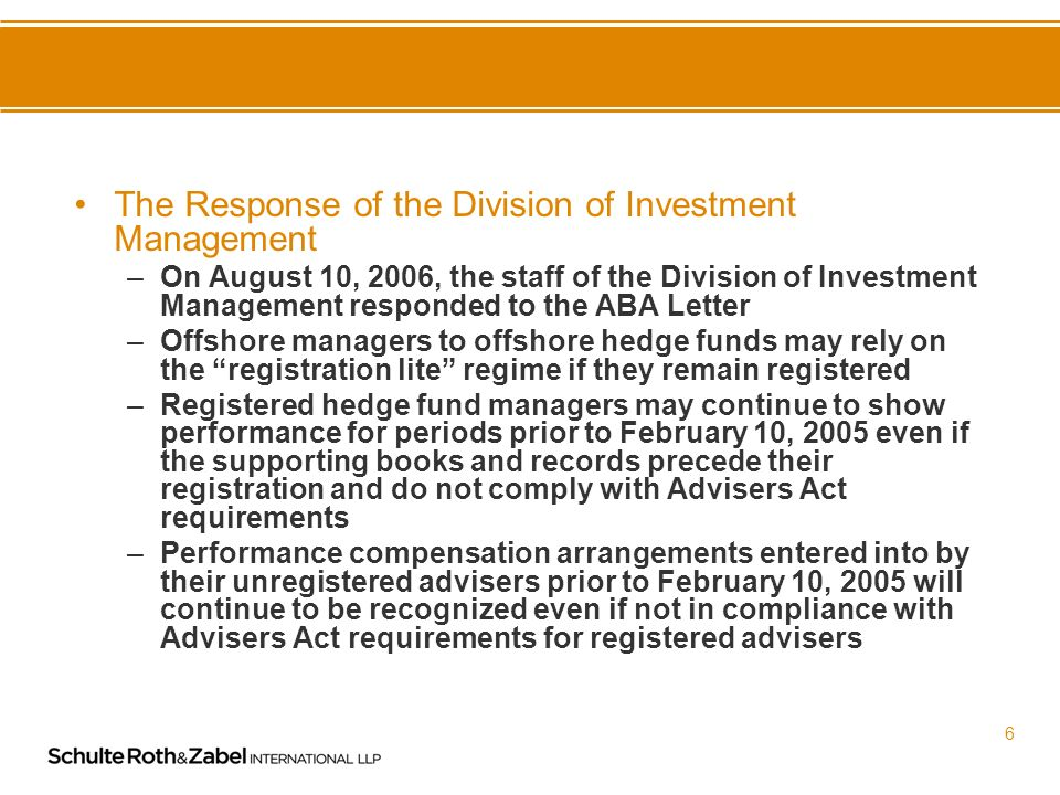 5 The ABA Letter to the Division of Investment Management –The ABA Letter addressed the following areas for advisers wishing to withdraw from registration: No-action relief for withdrawing managers who fail to file a balance sheet as part of the ADV-W A grace period for all advisers who withdraw by or before February 1, 2007 Confirmation that withdrawing hedge fund managers would be able to re-establish exempt status by ceasing to hold out to the public and by ensuring that the number of clients advised was 14 or fewer