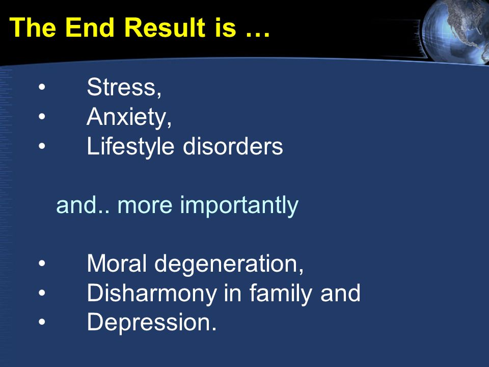 The End Result is … Stress, Anxiety, Lifestyle disorders and.. more importantly Moral degeneration, Disharmony in family and Depression.