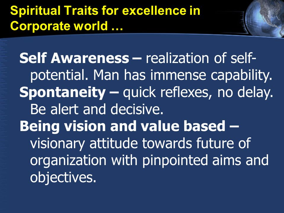 Spiritual Traits for excellence in Corporate world … Self Awareness – realization of self- potential. Man has immense capability. Spontaneity – quick