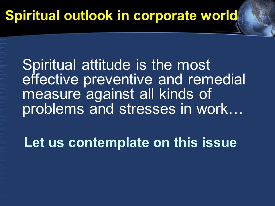 Spiritual outlook in corporate world Spiritual attitude is the most effective preventive and remedial measure against all kinds of problems and stresses in work… Let us contemplate on this issue