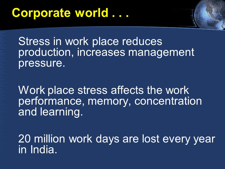 Corporate world... Stress in work place reduces production, increases management pressure.