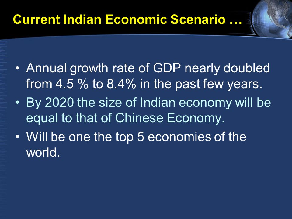 Current Indian Economic Scenario … Annual growth rate of GDP nearly doubled from 4.5 % to 8.4% in the past few years.