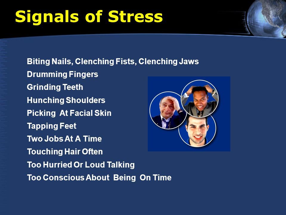 Signals of Stress Biting Nails, Clenching Fists, Clenching Jaws Drumming Fingers Grinding Teeth Hunching Shoulders Picking At Facial Skin Tapping Feet