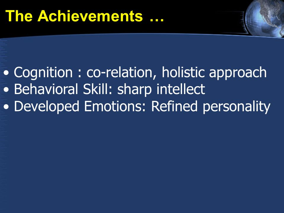 The Achievements … Cognition : co-relation, holistic approach Behavioral Skill: sharp intellect Developed Emotions: Refined personality