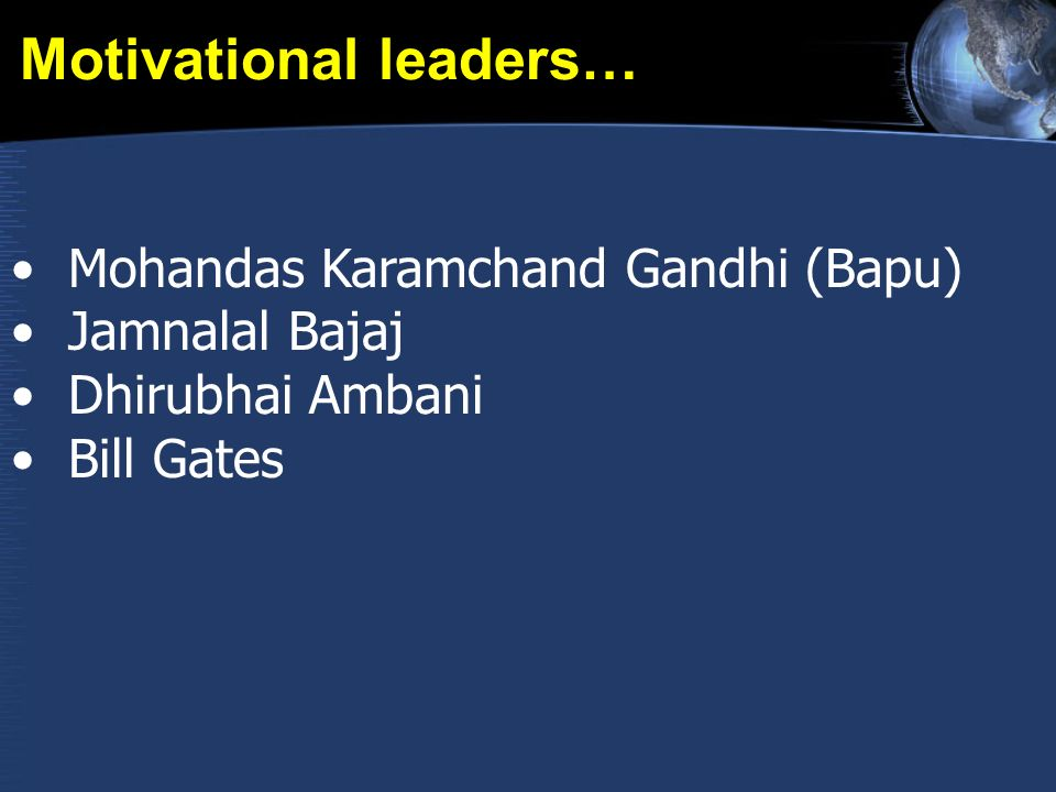 Motivational leaders… Mohandas Karamchand Gandhi (Bapu) Jamnalal Bajaj Dhirubhai Ambani Bill Gates